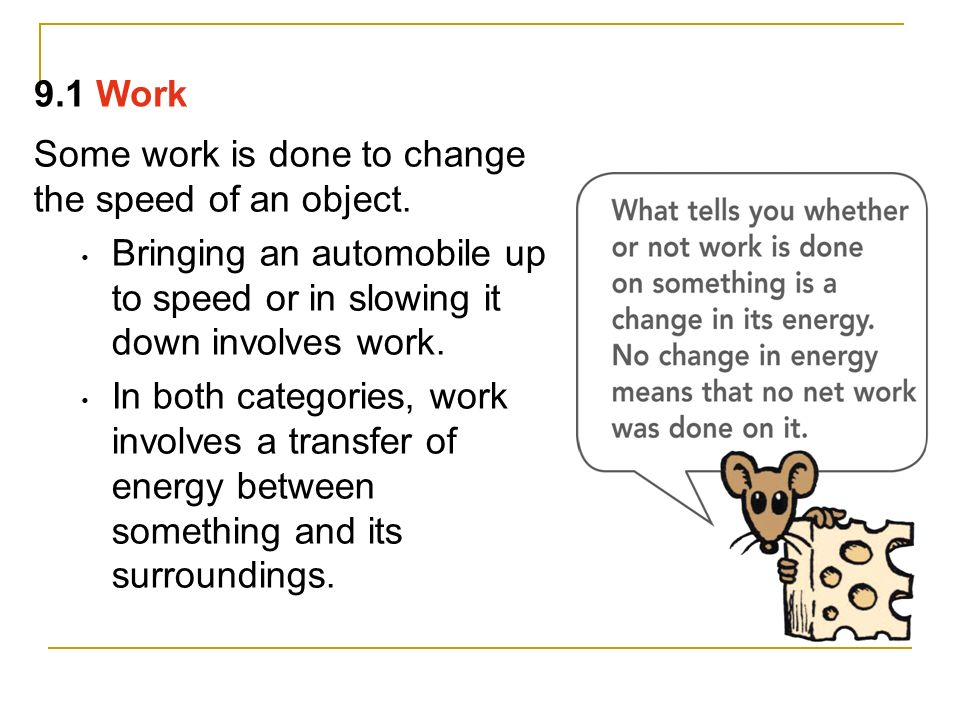 9.1 Work Some work is done to change the speed of an object. Bringing an automobile up to speed or in slowing it down involves work.