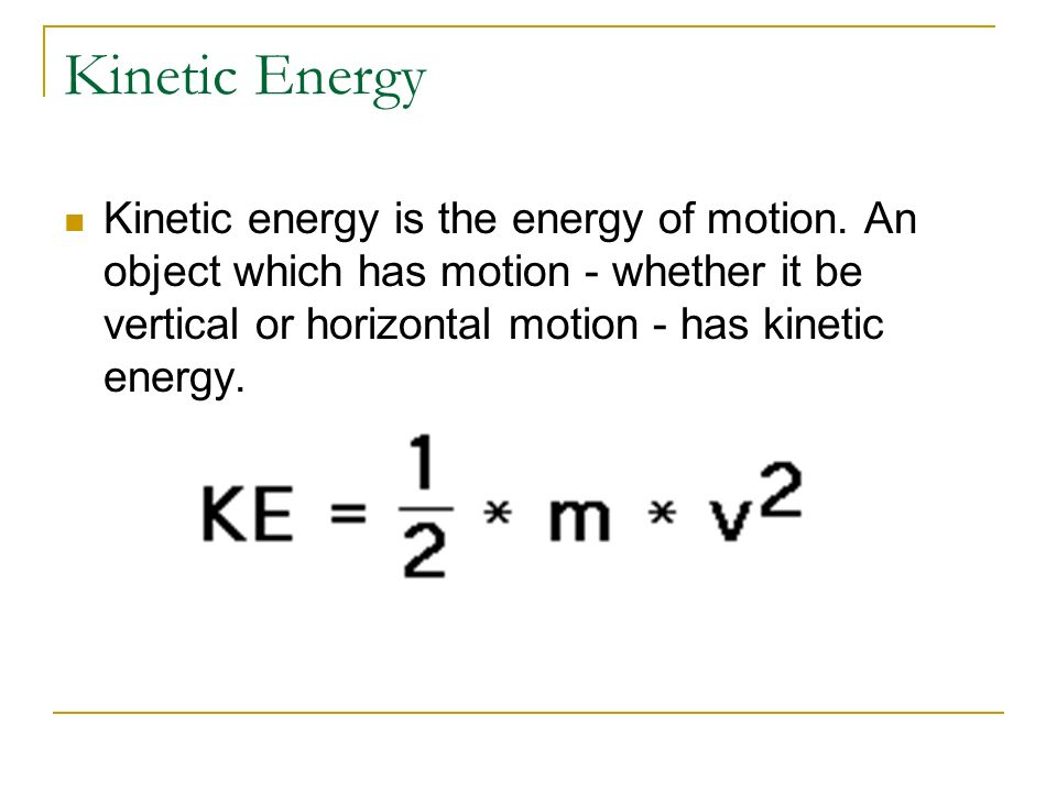 Kinetic Energy Kinetic energy is the energy of motion.