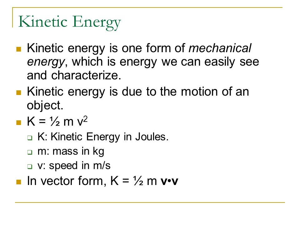 Kinetic Energy Kinetic energy is one form of mechanical energy, which is energy we can easily see and characterize.