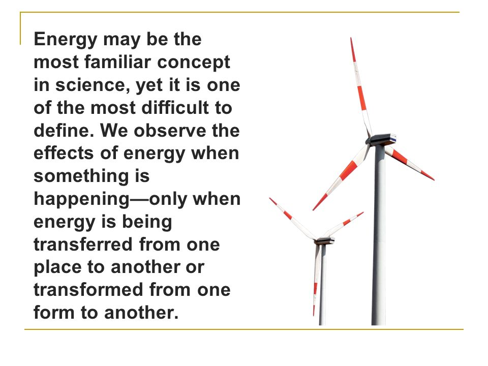 Energy may be the most familiar concept in science, yet it is one of the most difficult to define.