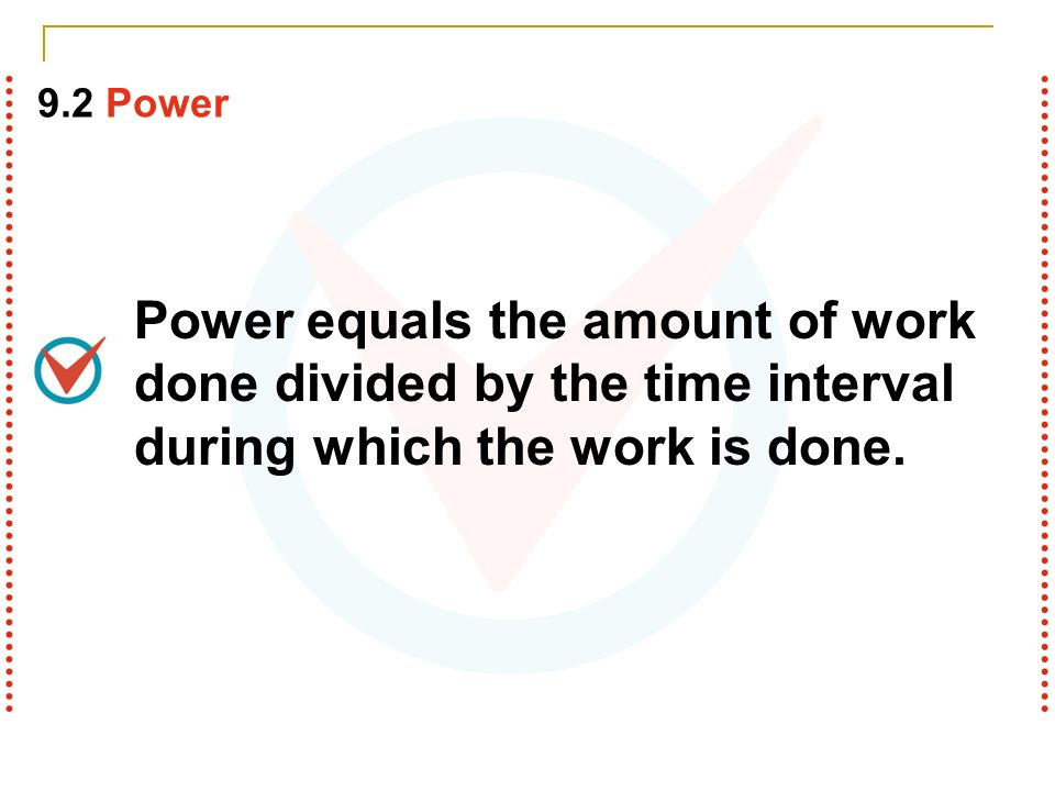 9.2 Power Power equals the amount of work done divided by the time interval during which the work is done.