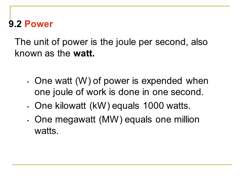 9.2 Power The unit of power is the joule per second, also known as the watt.