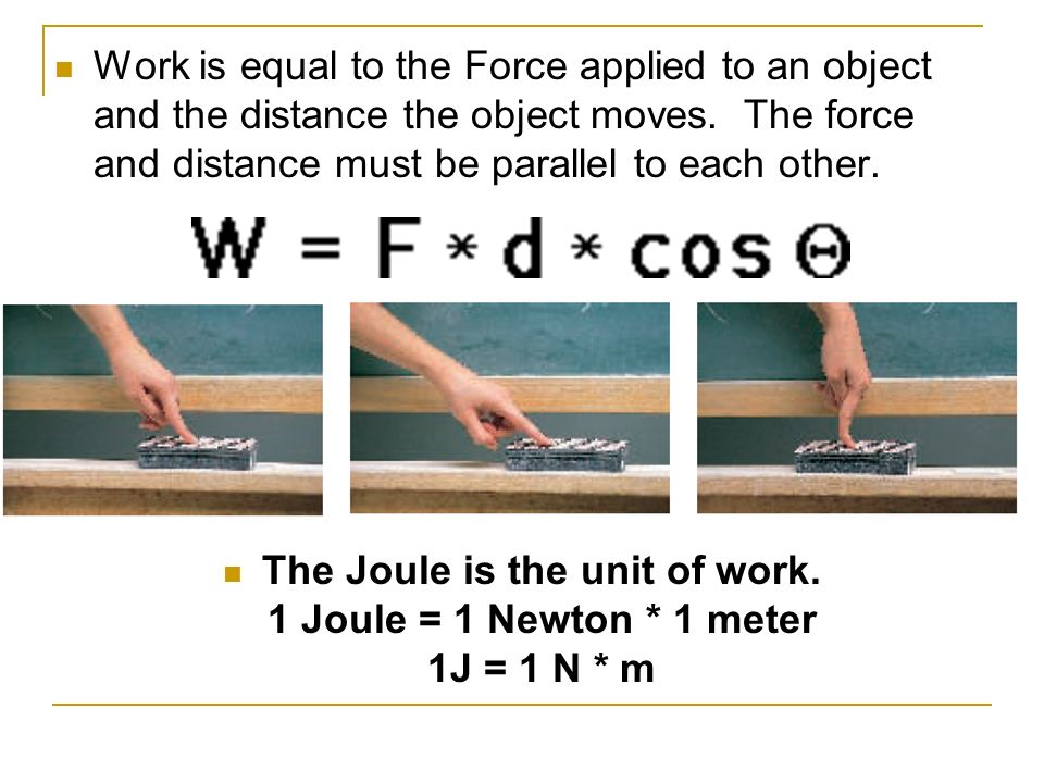 Work is equal to the Force applied to an object and the distance the object moves. The force and distance must be parallel to each other.