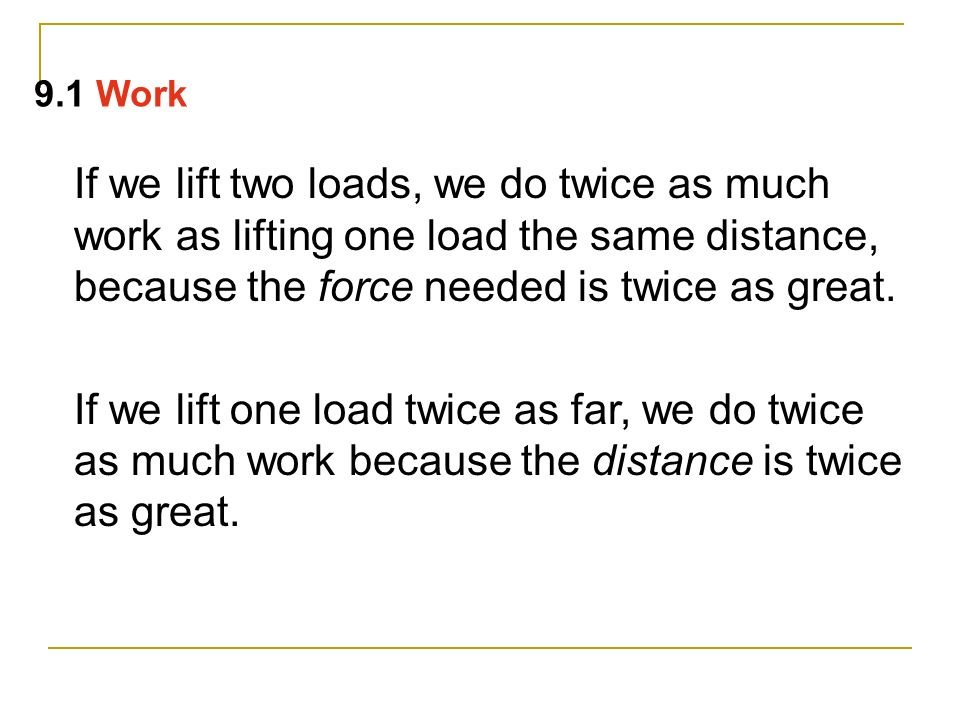 9.1 Work If we lift two loads, we do twice as much work as lifting one load the same distance, because the force needed is twice as great.