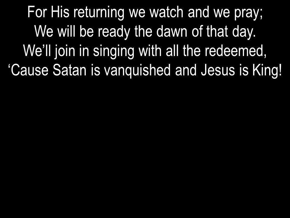 For His returning we watch and we pray;