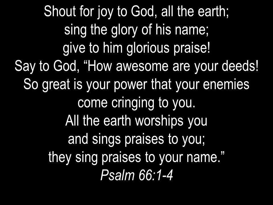 Shout for joy to God, all the earth; sing the glory of his name;