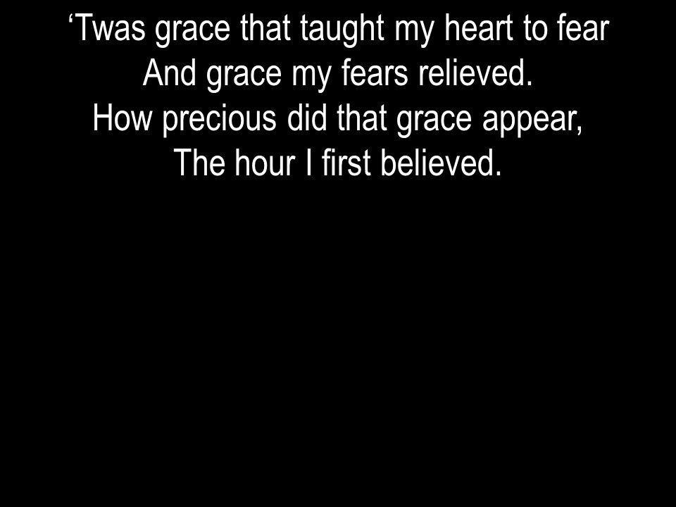 'Twas grace that taught my heart to fear And grace my fears relieved.