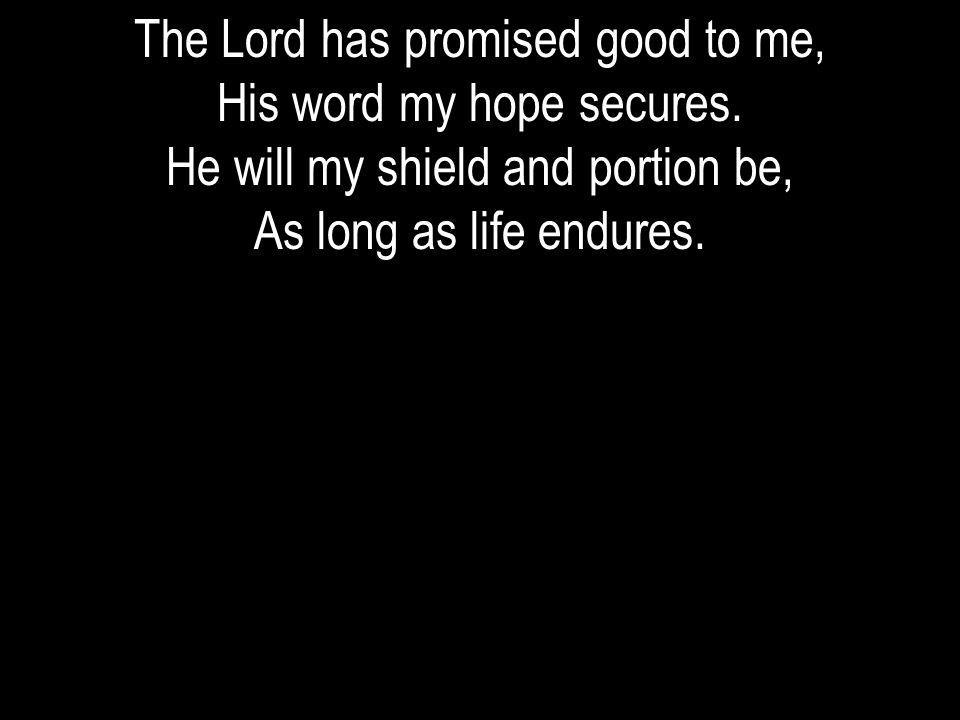 The Lord has promised good to me, His word my hope secures.
