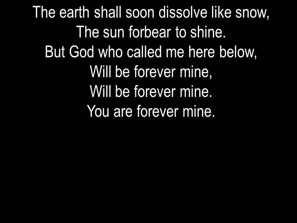 The earth shall soon dissolve like snow, The sun forbear to shine.