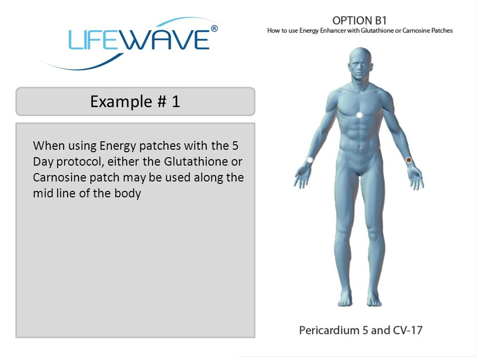 Example # 1 When using Energy patches with the 5 Day protocol, either the Glutathione or Carnosine patch may be used along the mid line of the body.