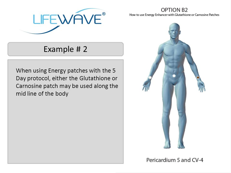 Example # 2 When using Energy patches with the 5 Day protocol, either the Glutathione or Carnosine patch may be used along the mid line of the body.