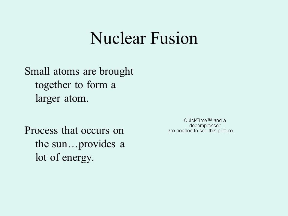 Nuclear Fusion Small atoms are brought together to form a larger atom.