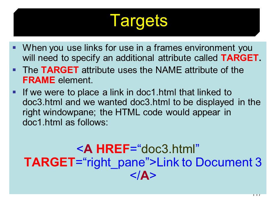 Targets When you use links for use in a frames environment you will need to specify an additional attribute called TARGET.