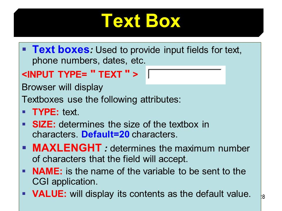 Text BoxText boxes: Used to provide input fields for text, phone numbers, dates, etc. <INPUT TYPE= TEXT >