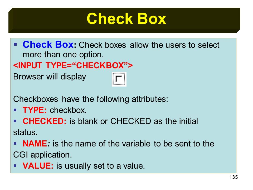 Check BoxCheck Box: Check boxes allow the users to select more than one option. <INPUT TYPE= CHECKBOX >