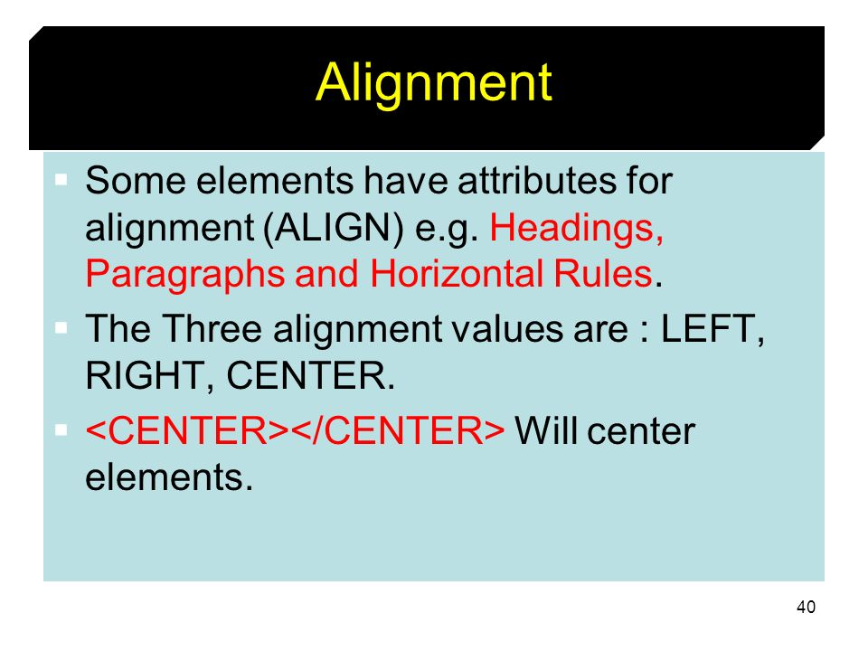 AlignmentSome elements have attributes for alignment (ALIGN) e.g. Headings, Paragraphs and Horizontal Rules.