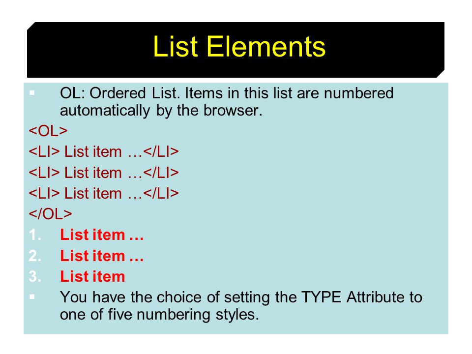 List ElementsOL: Ordered List. Items in this list are numbered automatically by the browser. <OL> <LI> List item …</LI>