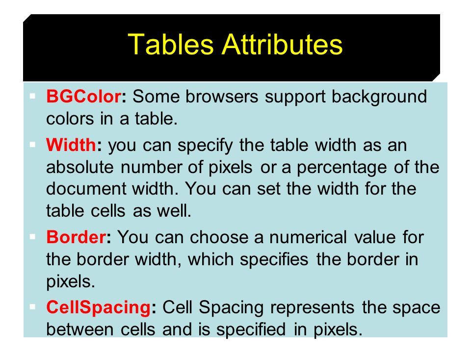 Tables AttributesBGColor: Some browsers support background colors in a table.