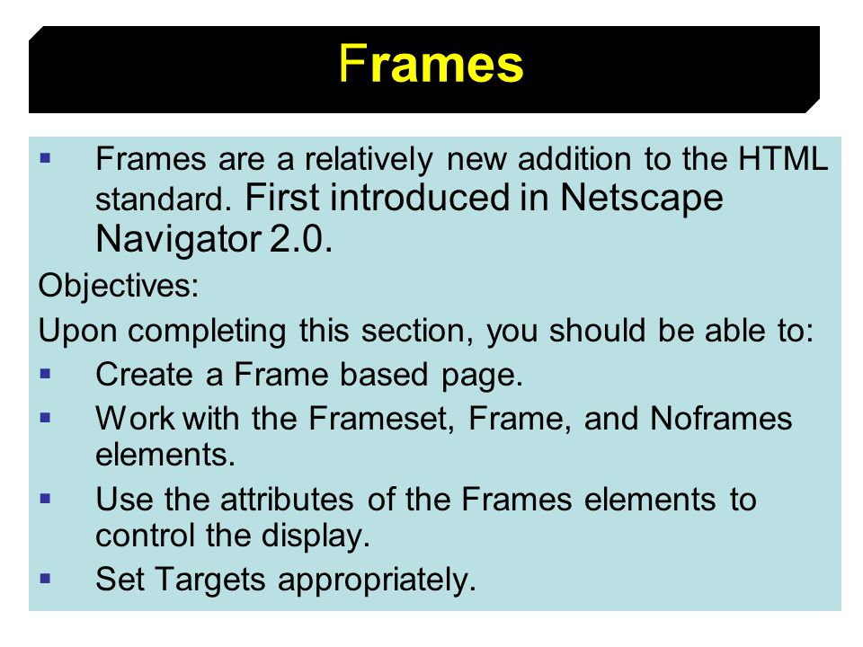 FramesFrames are a relatively new addition to the HTML standard. First introduced in Netscape Navigator 2.0.