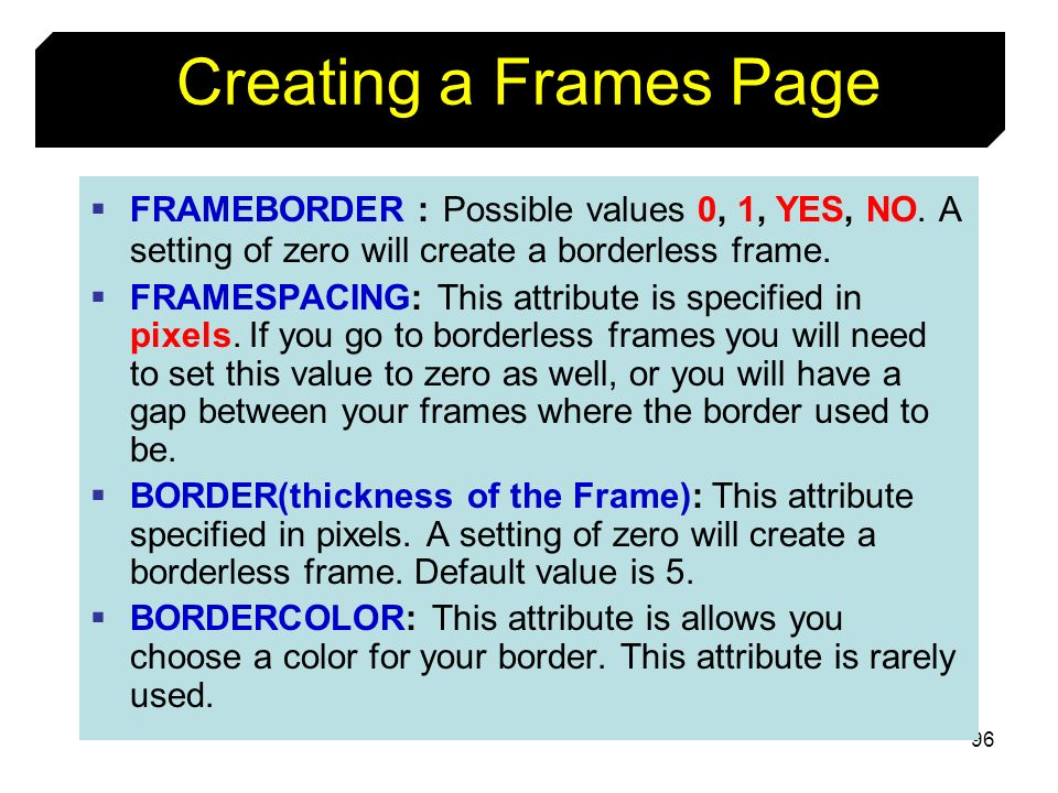 Creating a Frames Page FRAMEBORDER : Possible values 0, 1, YES, NO. A setting of zero will create a borderless frame.