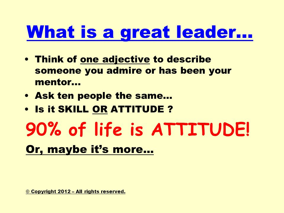 What is a great leader… 90% of life is ATTITUDE!