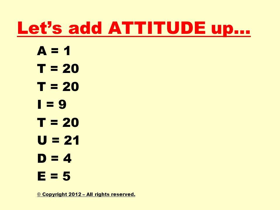 Let's add ATTITUDE up… A = 1 T = 20 I = 9 U = 21 D = 4 E = 5