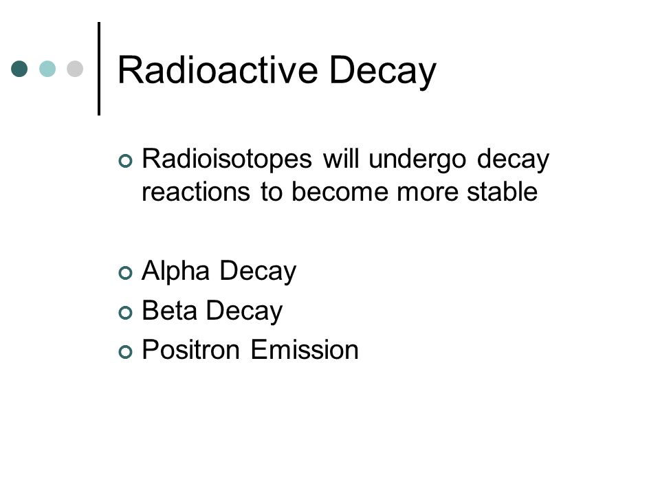 Radioactive DecayRadioisotopes will undergo decay reactions to become more stable. Alpha Decay. Beta Decay.