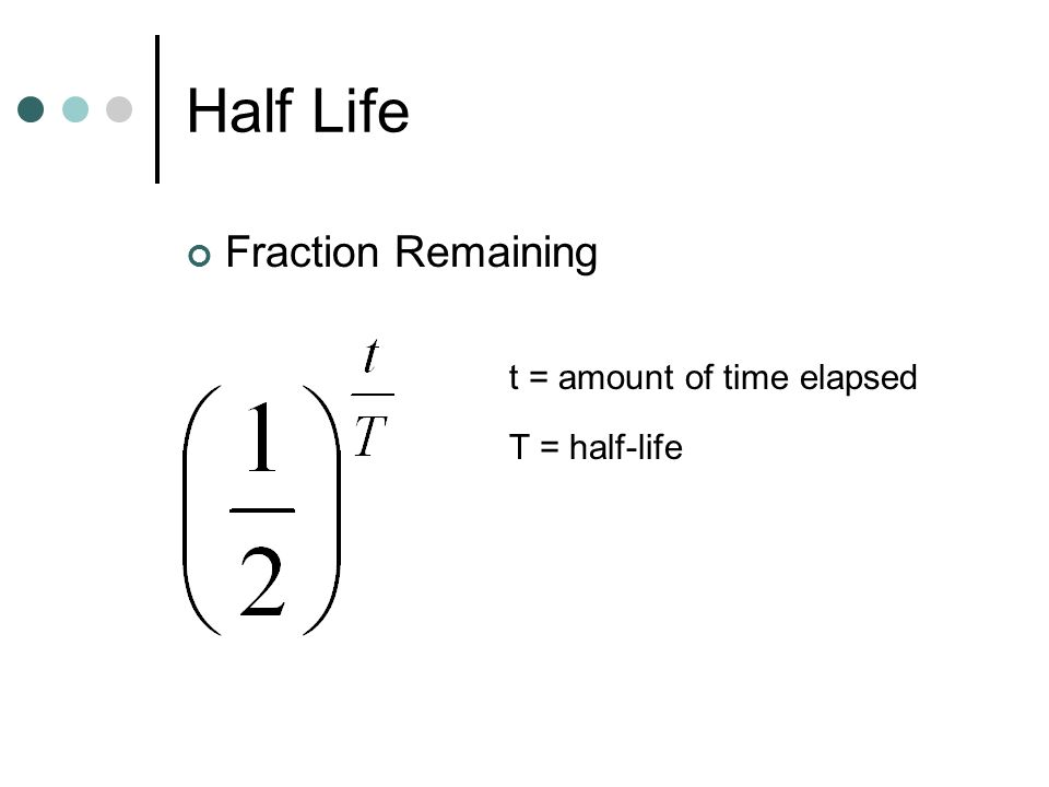 Half Life Fraction Remaining t = amount of time elapsed T = half-life