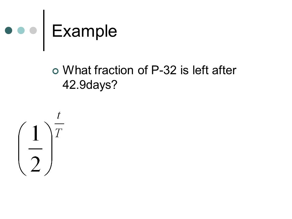 Example What fraction of P-32 is left after 42.9days