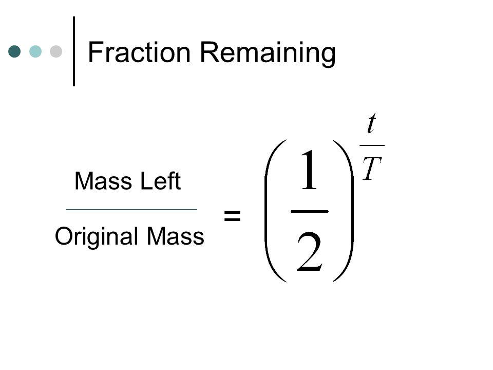 Fraction Remaining Mass Left = Original Mass