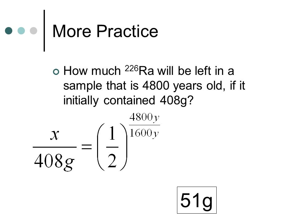 More Practice How much 226Ra will be left in a sample that is 4800 years old, if it initially contained 408g