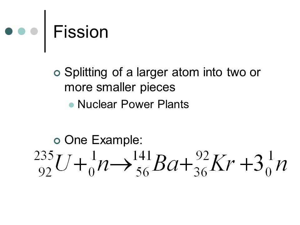 Fission Splitting of a larger atom into two or more smaller pieces