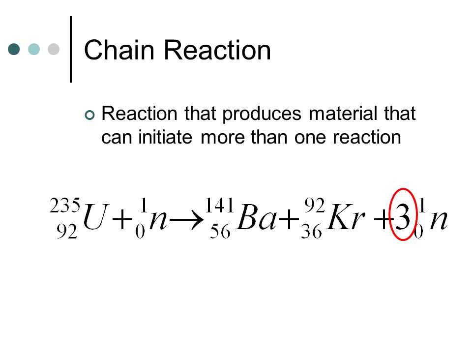 Chain Reaction Reaction that produces material that can initiate more than one reaction