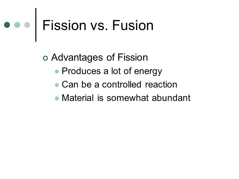 Fission vs. Fusion Advantages of Fission Produces a lot of energy
