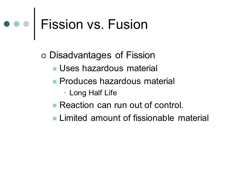 Fission vs. Fusion Disadvantages of Fission Uses hazardous material