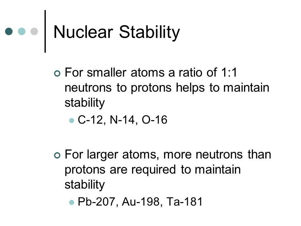 Nuclear StabilityFor smaller atoms a ratio of 1:1 neutrons to protons helps to maintain stability. C-12, N-14, O-16.