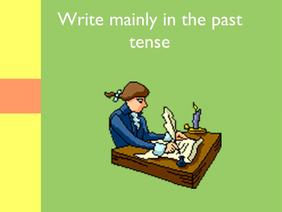 Write mainly in the past tense