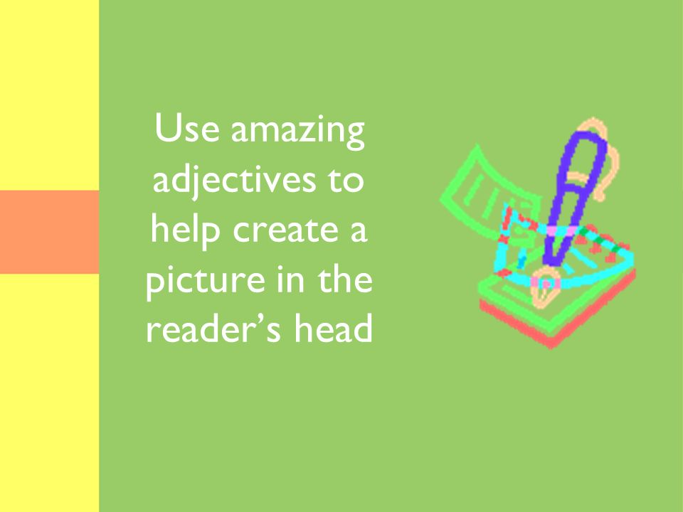 Use amazing adjectives to help create a picture in the reader's head