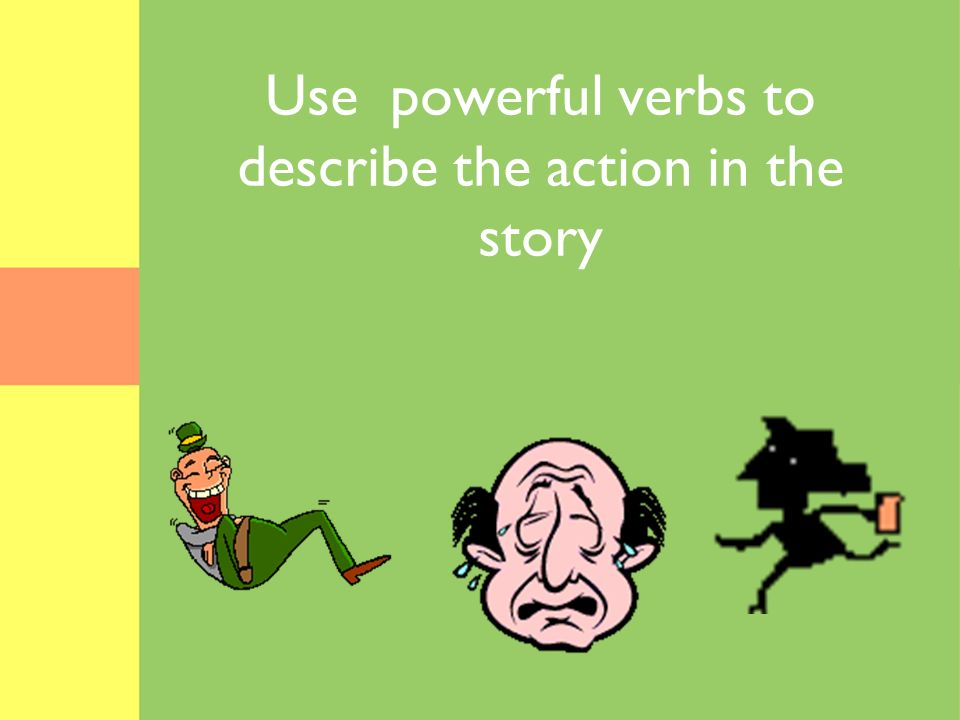 Use powerful verbs to describe the action in the story