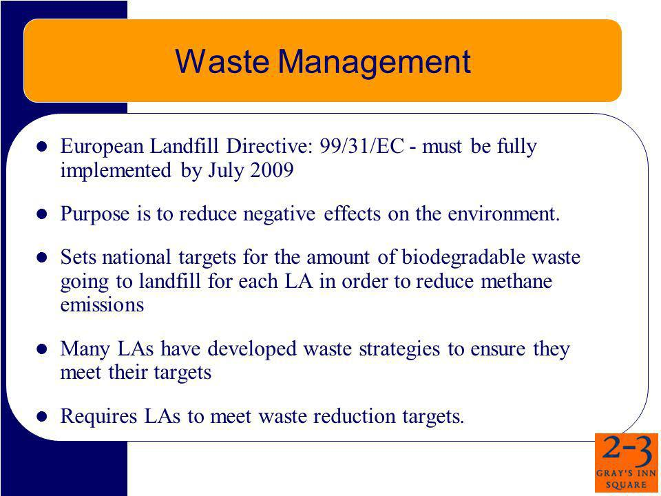 Waste Management European Landfill Directive: 99/31/EC - must be fully implemented by July 2009.