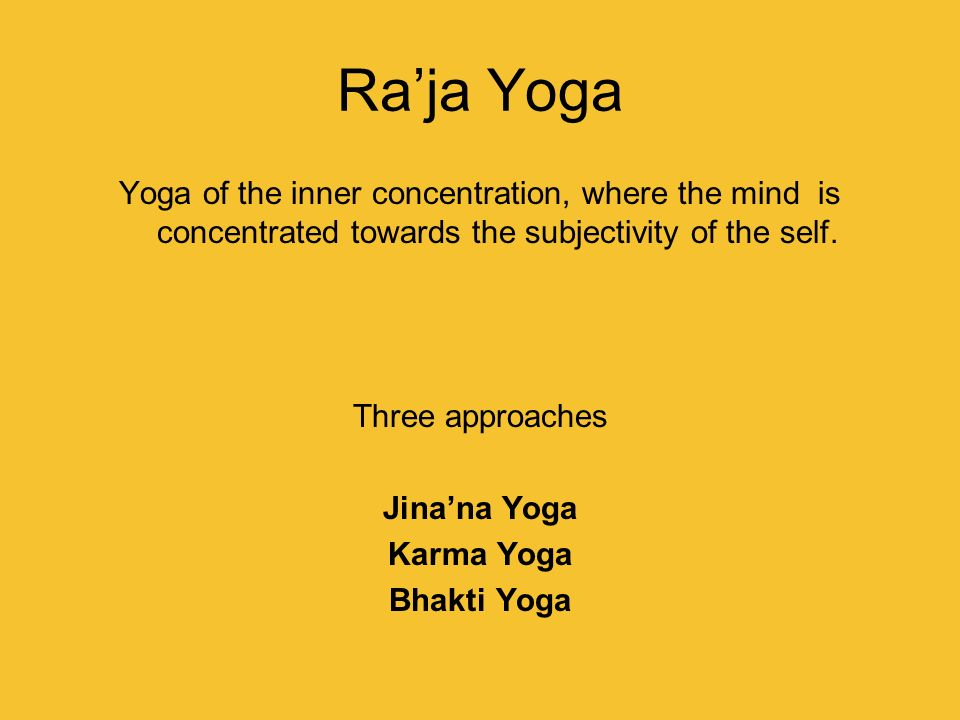 Ra'ja Yoga Yoga of the inner concentration, where the mind is concentrated towards the subjectivity of the self.
