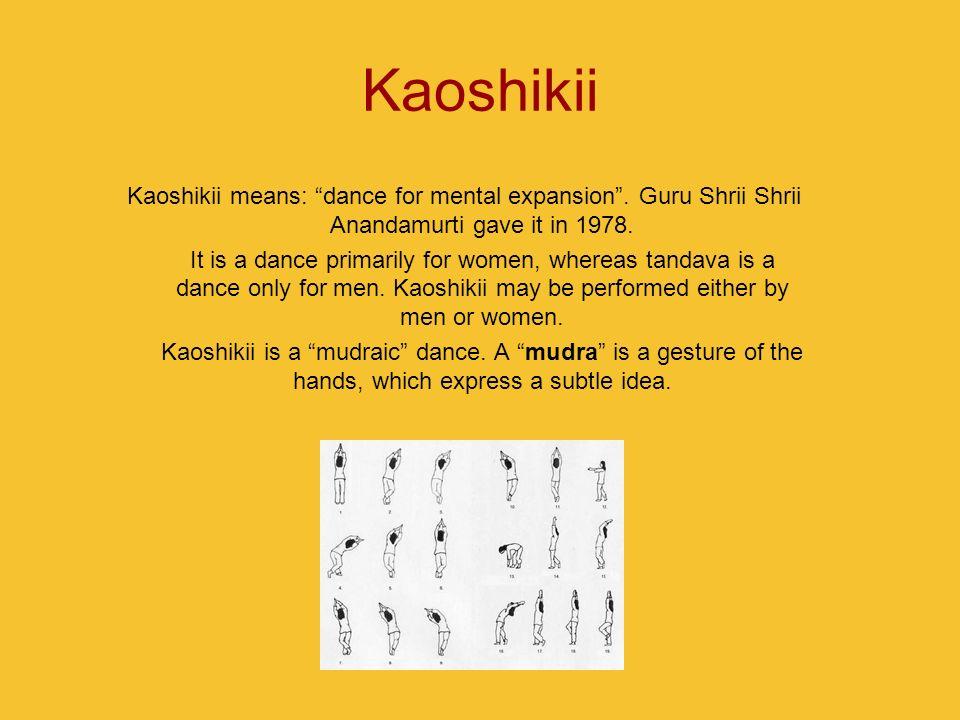 KaoshikiiKaoshikii means: dance for mental expansion . Guru Shrii Shrii Anandamurti gave it in 1978.