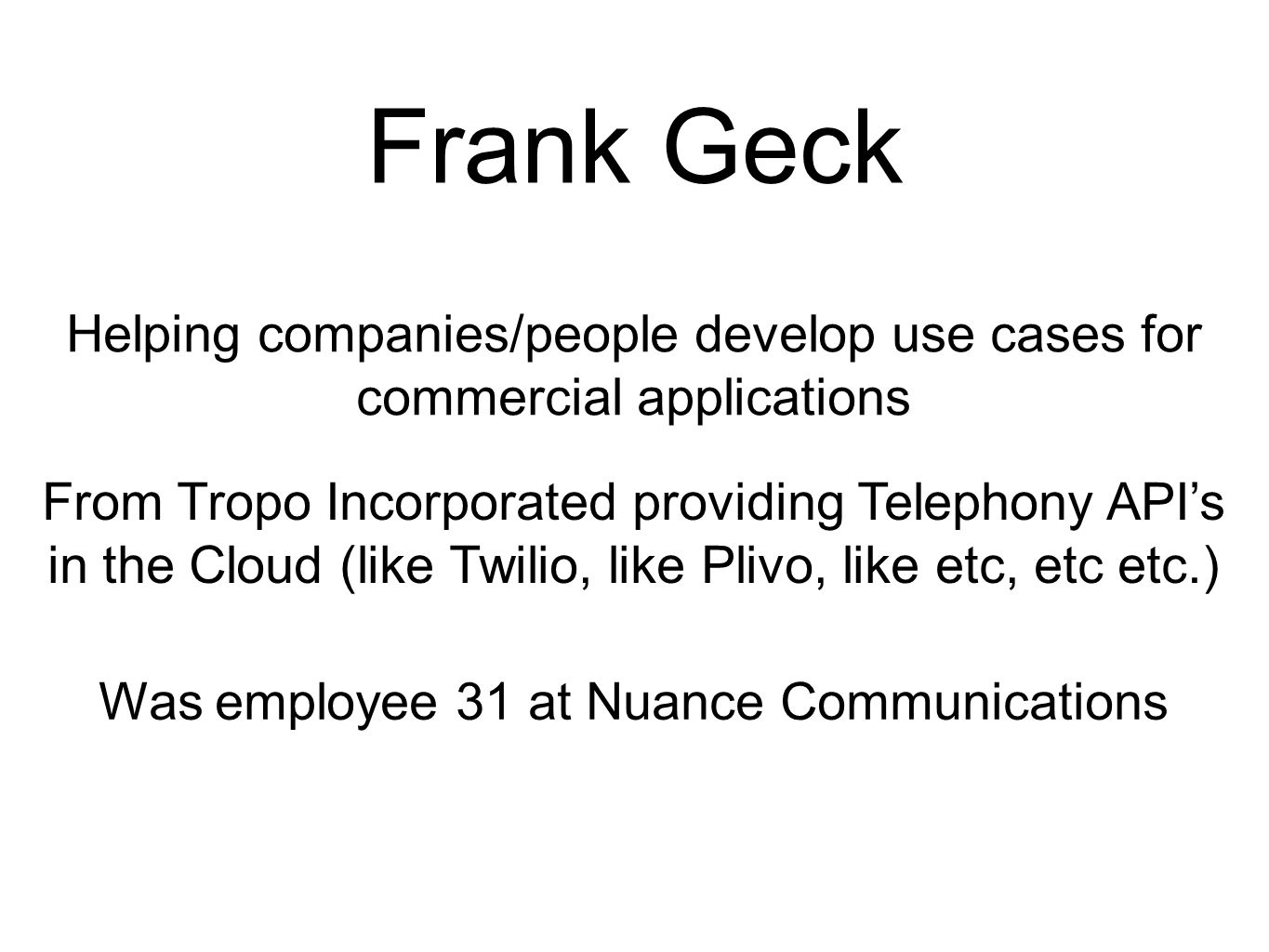Frank Geck Helping companies/people develop use cases for commercial applications. From Tropo Incorporated providing Telephony API's.