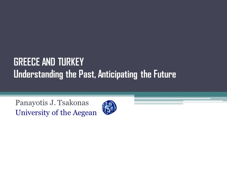 GREECE AND TURKEY Understanding the Past, Anticipating the Future