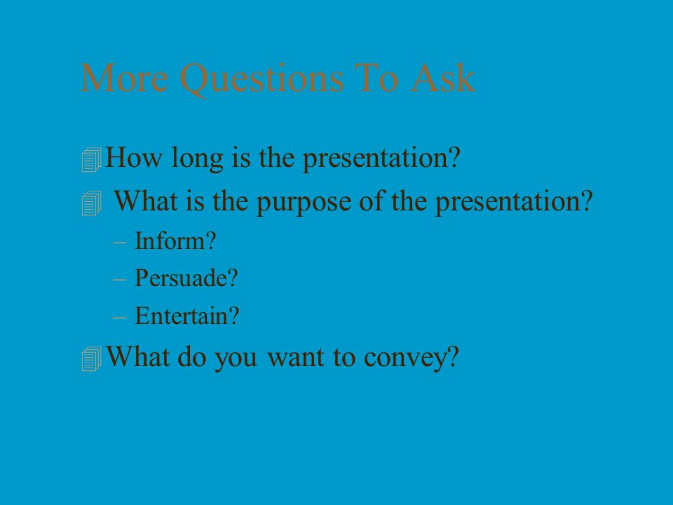 More Questions To Ask How long is the presentation