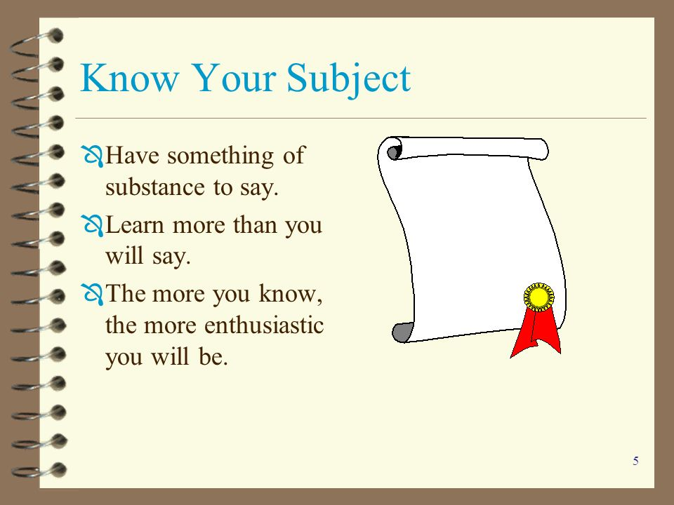Know Your Subject Have something of substance to say.