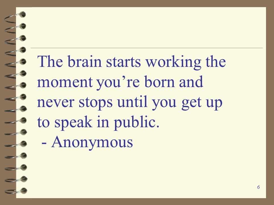 The brain starts working the moment you're born and never stops until you get up to speak in public.