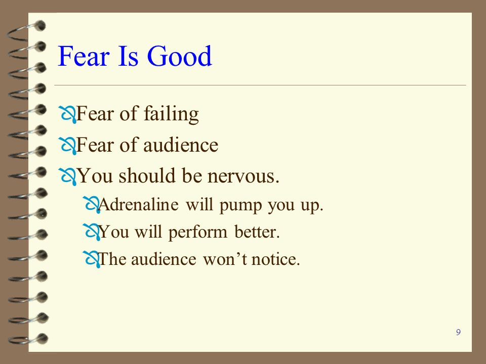 Fear Is Good Fear of failing Fear of audience You should be nervous.