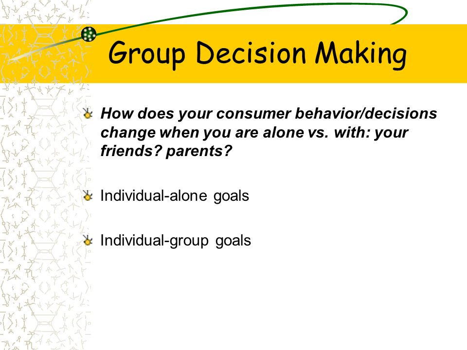 Group Decision Making How does your consumer behavior/decisions change when you are alone vs. with: your friends parents