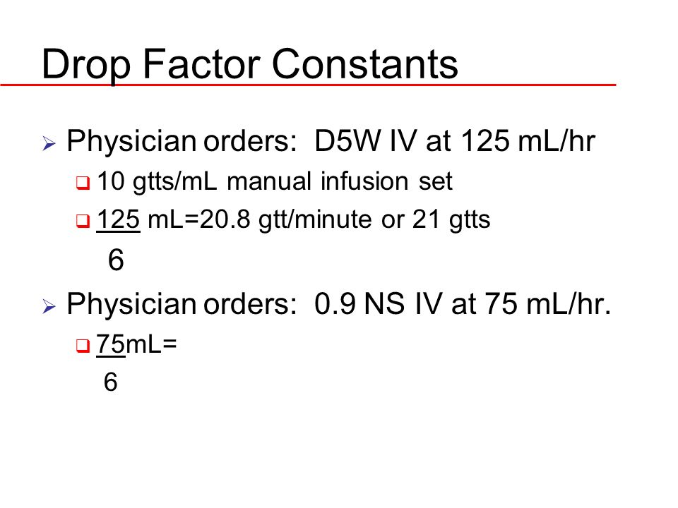 Drop Factor Constants Physician orders: D5W IV at 125 mL/hr 6